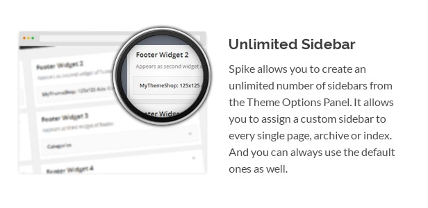 Spike allows you to create an unlimited number of sidebars from the Theme Options Panel. It allows you to assign a custom sidebar to every single page, archive or index. And you can always use the default ones as well.