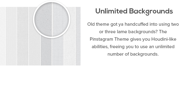Unlimited Backgrounds - Old theme got ya handcuffed into using two or three lame backgrounds? The Pinstagram Theme gives you Houdini-like abilities, freeing you to use an unlimited number of backgrounds.