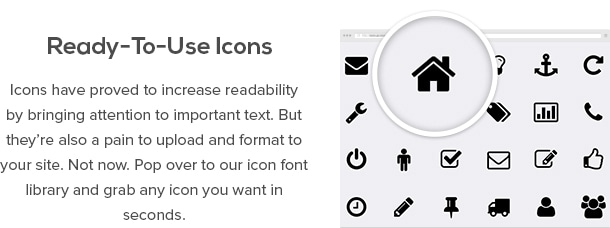 Ready-To-Use Icons - Icons have proved to increase readability by bringing attention to important text. But they're also a pain to upload and format to your site. Not now. Pop over to our icon font library and grab any icon you want in seconds.