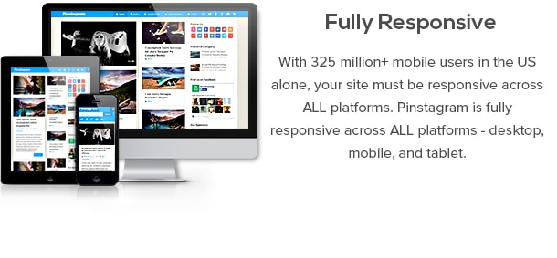 Fully Responsive - With 325 million+ mobile users in the US alone, your site must be responsive across ALL platforms. Pinstagram is fully responsive across ALL platforms - desktop, mobile, and tablet.