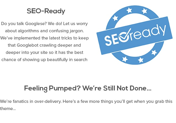 SEO-Ready - Do you talk Googlese? We do! Let us worry about algorithms and confusing jargon. We've implemented the latest tricks to keep that Googlebot crawling deeper and deeper into your site so it has the best chance of showing up beautifully in search results. Feeling Pumped? We're Still Not Done… We're fanatics in over-delivery. Here's a few more things you'll get when you grab this theme…