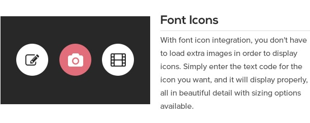 With font icon integration, you don't have to load extra images in order to display icons. Simply enter the text code for the icon you want, and it will display properly, all in beautiful detail with sizing options available.