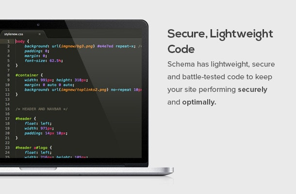 Schema has lightweight, secure and battle-tested code to keep your site performing securely and optimally.
