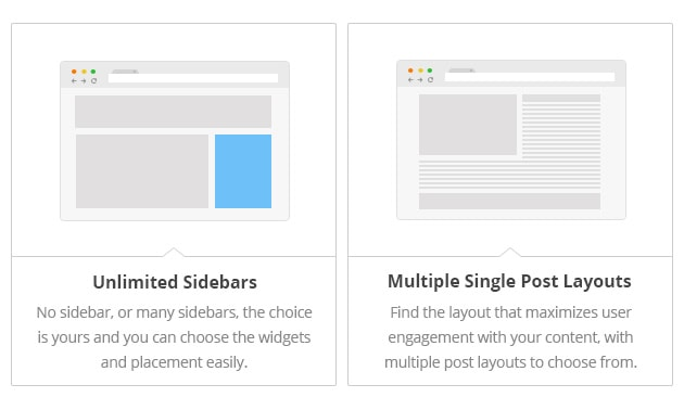 Unlimited Sidebars - No sidebar, or many sidebars, the choice is yours and you can choose the widgets and placement easily. Multiple Single Post Layouts - Find the layout that maximizes user engagement with your content, with multiple post layouts to choose from.