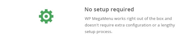 WP MegaMenu works right out of the box and doesn't require extra configuration or a lengthy setup process.