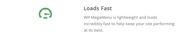 WP MegaMenu is lightweight and loads incredibly fast to help keep your site performing at its best.