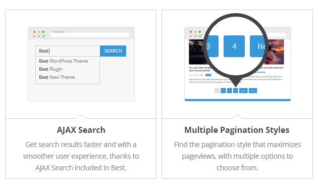 AJAX Search - Get search results faster and with a smoother user experience, thanks to AJAX Search included in Best. Multiple Pagination Styles - Find the pagination style that maximizes pageviews, with multiple options to choose from.