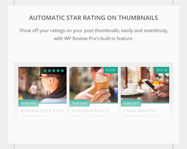 Automatic Star Rating on Thumbnails - Show off your ratings on your post thumbnails, easily and seamlessly, with WP Review Pro's built-in feature.