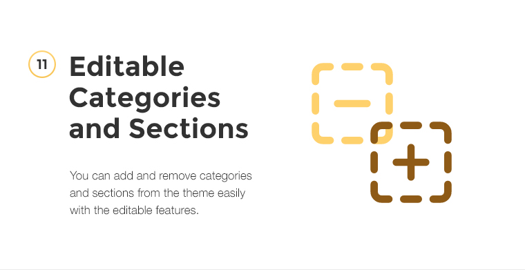 You can add and remove categories and sections from the theme easily with the editable features.