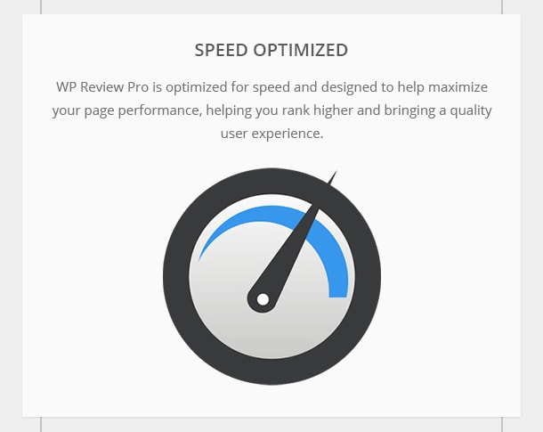 Speed Optimized - WP Review Pro is optimized for speed and designed to help maximize your page performance, helping you rank higher and bringing a quality user experience.