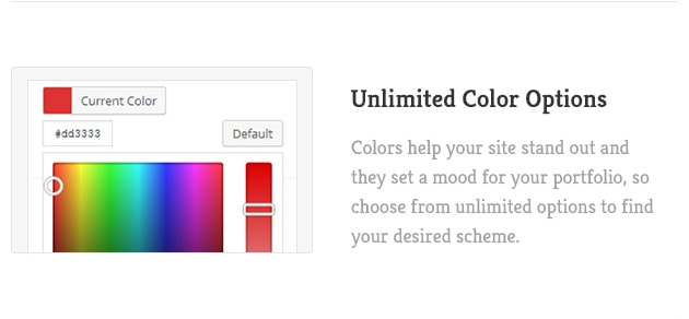 Colors help your site stand out and they set a mood for your portfolio, so choose from unlimited options to find your desired scheme.
