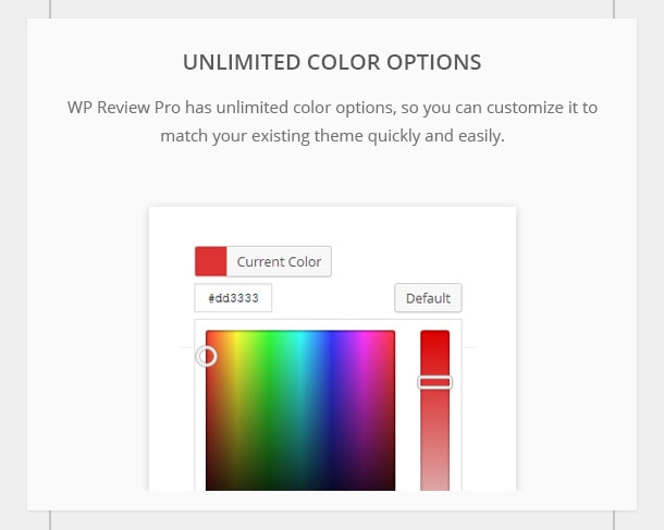 Unlimited Color - Options WP Review Pro has unlimited color options, so you can customize it to match your existing theme quickly and easily.