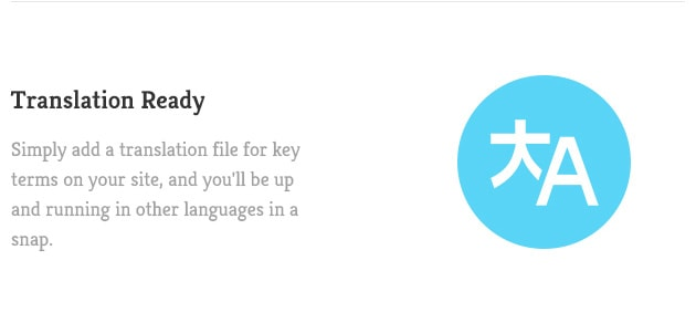 Simply add a translation file for key terms on your site, and you'll be up and running in other languages in a snap.