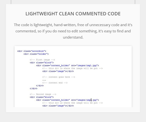 Lightweight, Clean, Commented Code - The code is lightweight, hand-written, free of unnecessary code and it's commented, so if you do need to edit something, it's easy to find and understand.