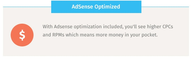 With Adsense optimization included, you'll see higher CPCs and RPMs which means more money in your pocket.