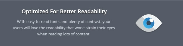 With easy-to-read fonts and plenty of contrast, your users will love the readability that won't strain their eyes when reading lots of content.