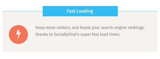 Keep more visitors, and boost your search engine rankings, thanks to SociallyViral's super fast load times.