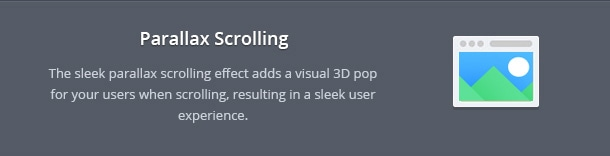 The sleek parallax scrolling effect adds a visual 3D pop for your users when scrolling, resulting in a sleek user experience.