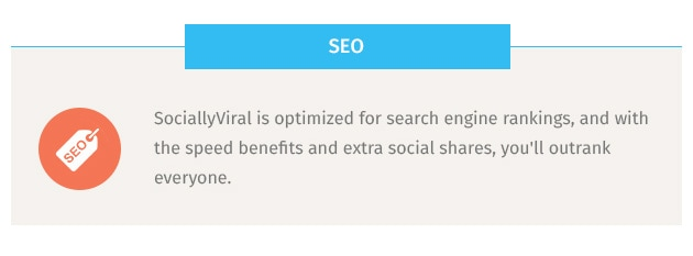 SociallyViral is optimized for search engine rankings, and with the speed benefits and extra social shares, you'll outrank everyone.