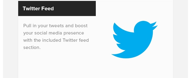 Twitter Feed. Pull in your tweets and boost your social media presence with the included Twitter feed section.