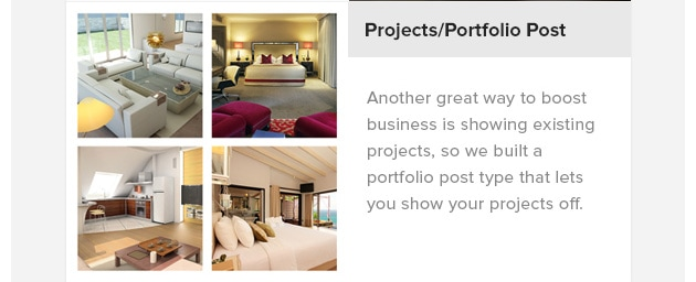 Projects/Portfolio Post. Another great way to boost business is showing existing projects, so we built a portfolio post type that lets you show your projects off.