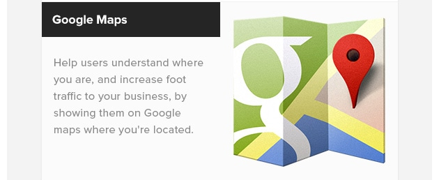 Google Maps. Help users understand where you are, and increase foot traffic to your business, by showing them on Google maps where you're located.