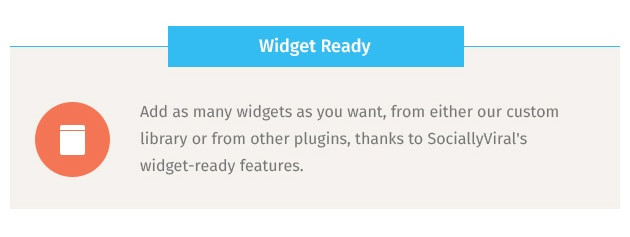 Add as many widgets as you want, from either our custom library or from other plugins, thanks to SociallyViral's widget-ready features.