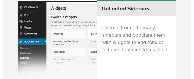 Unlimited Sidebars. Choose from 0 to many sidebars and populate them with widgets to add tons of features to your site in a flash.