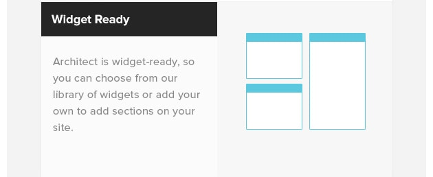 Widget-Ready. Architect is widget-ready, so you can choose from our library of widgets or add your own to add sections on your site.