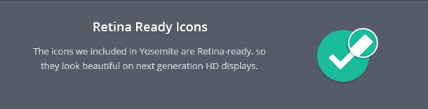 The icons we included in Yosemite are Retina-ready, so they look beautiful on next generation HD displays.