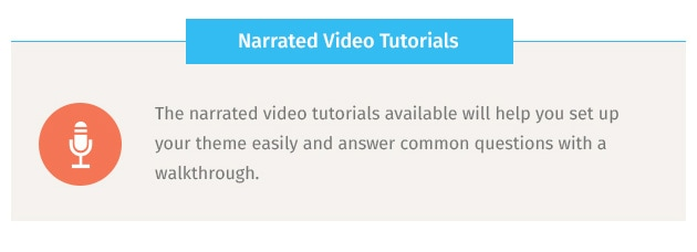 The narrated video tutorials available will help you set up your theme easily and answer common questions with a walkthrough.