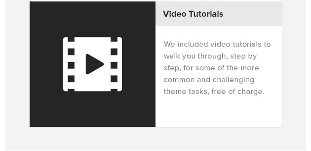 Video Tutorials. We included video tutorials to walk you through, step by step, for some of the more common and challenging theme tasks, free of charge.