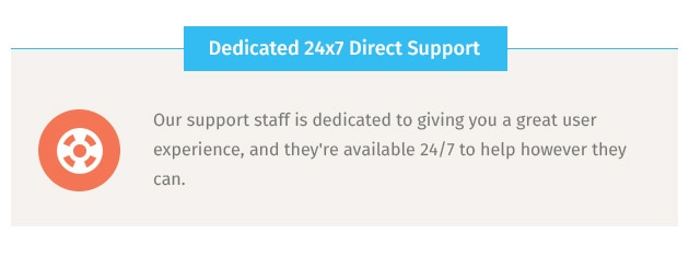Our support staff is dedicated to giving you a great user experience, and they're available 24/7 to help however they can.