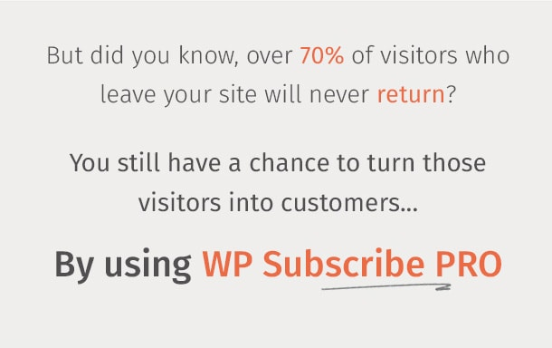 But did you know, over 70% of visitors who leave your site will never return? You still have a chance to turn those visitors into customers. By using WP Subscribe Pro!
