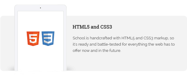 School is handcrafted with HTML5 and CSS3 markup, so it's ready and battle-tested for everything the web has to offer now and in the future.