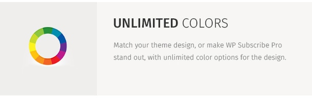 Match your theme design, or make WP Subscribe Pro stand out, with unlimited color options for the design.