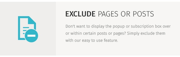 Don't want to display the popup or subscription box over or within certain posts or pages? Simply exclude them with our easy to use feature.