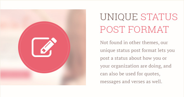 Not found in other themes, our unique status post format lets you post a status about how you or your organization are doing, and can also be used for quotes, messages and verses as well.