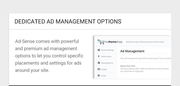 Ad-Sense comes with powerful and premium ad management options to let you control specific placements and settings for ads around your site.