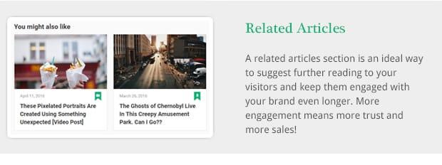 A related articles section is an ideal way to suggest further reading to your visitors and keep them engaged with your brand even longer. More engagement means more trust and more sales!