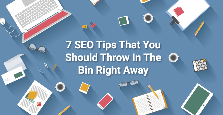 7 SEO Tips That You Should Throw In The Trash Right Now